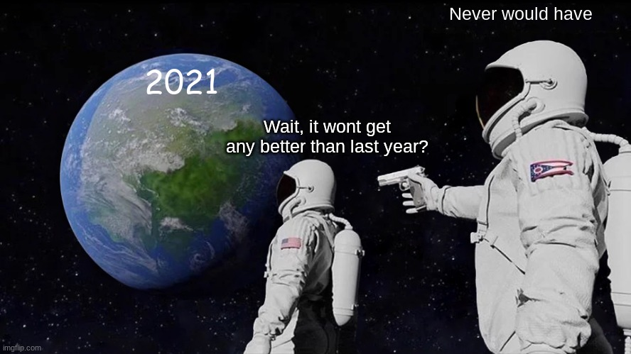 Welp |  Never would have; 2021; Wait, it wont get any better than last year? | image tagged in memes,always has been,welp,oh well,good luck,uh oh | made w/ Imgflip meme maker