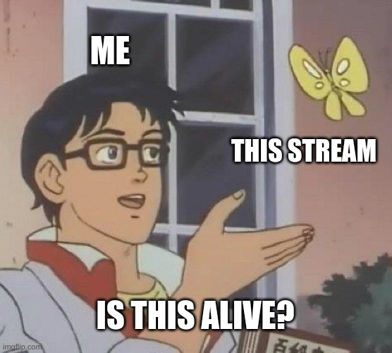 Is This A Pigeon |  ME; THIS STREAM; IS THIS ALIVE? | image tagged in memes,is this a pigeon | made w/ Imgflip meme maker