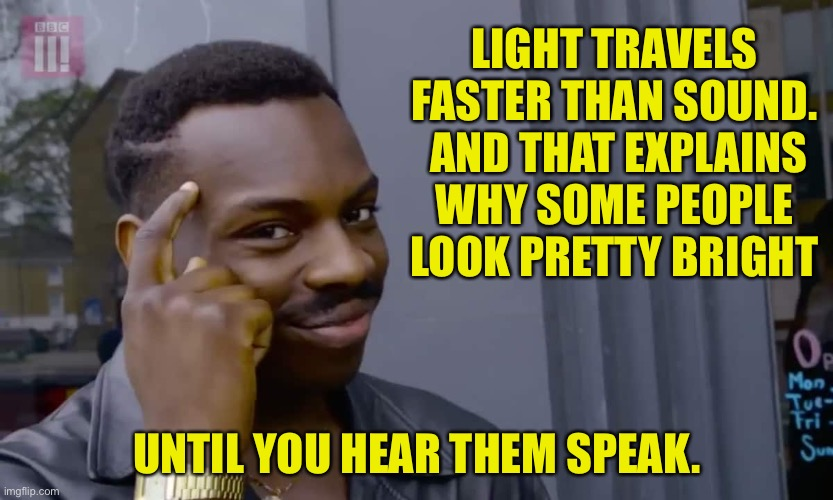 Light is faster than sound |  LIGHT TRAVELS FASTER THAN SOUND.  AND THAT EXPLAINS WHY SOME PEOPLE LOOK PRETTY BRIGHT; UNTIL YOU HEAR THEM SPEAK. | image tagged in eddie murphy thinking | made w/ Imgflip meme maker