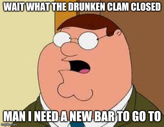 Family Guy Peter |  WAIT WHAT THE DRUNKEN CLAM CLOSED; MAN I NEED A NEW BAR TO GO TO | image tagged in memes,family guy peter | made w/ Imgflip meme maker