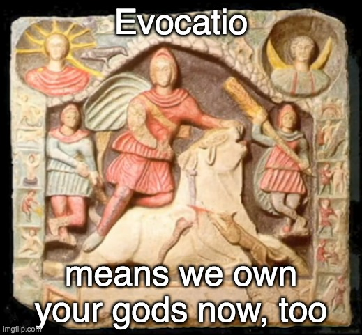 The Romans: just colonizing your CITIES is for small thinkers |  Evocatio; means we own your gods now, too | image tagged in rome,gods,magic,myth,history | made w/ Imgflip meme maker