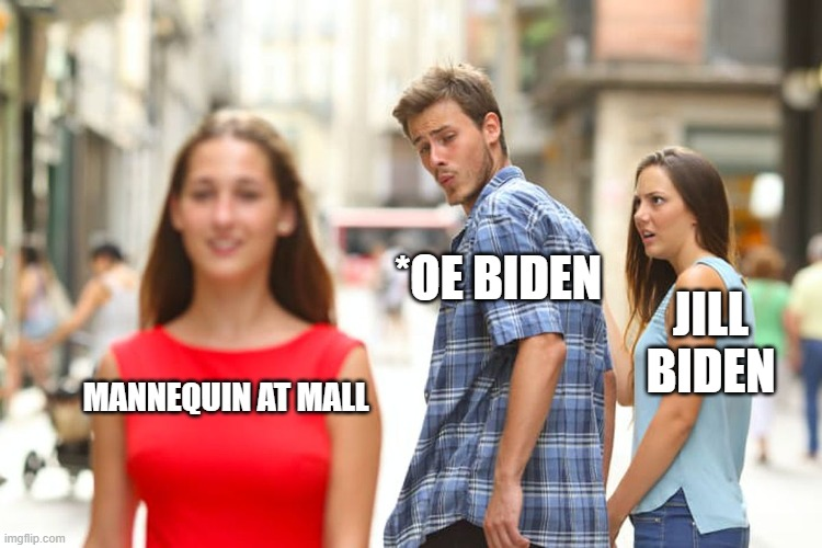 Creepy 'iden meme |  *OE BIDEN; JILL BIDEN; MANNEQUIN AT MALL | image tagged in memes,distracted boyfriend | made w/ Imgflip meme maker