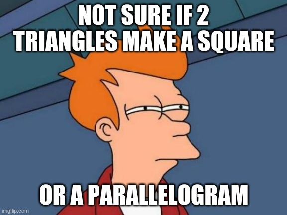Or a diamond. |  NOT SURE IF 2 TRIANGLES MAKE A SQUARE; OR A PARALLELOGRAM | image tagged in memes,futurama fry,triangle,shapes,geometry,confusing | made w/ Imgflip meme maker
