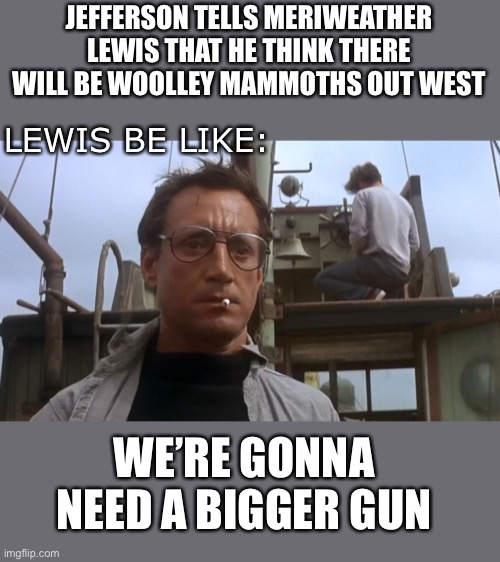 Going to need a bigger boat |  JEFFERSON TELLS MERIWEATHER LEWIS THAT HE THINK THERE WILL BE WOOLLEY MAMMOTHS OUT WEST; LEWIS BE LIKE:; WE'RE GONNA NEED A BIGGER GUN | image tagged in going to need a bigger boat,lewis and clark,lewis,thomas jefferson,western expansion | made w/ Imgflip meme maker
