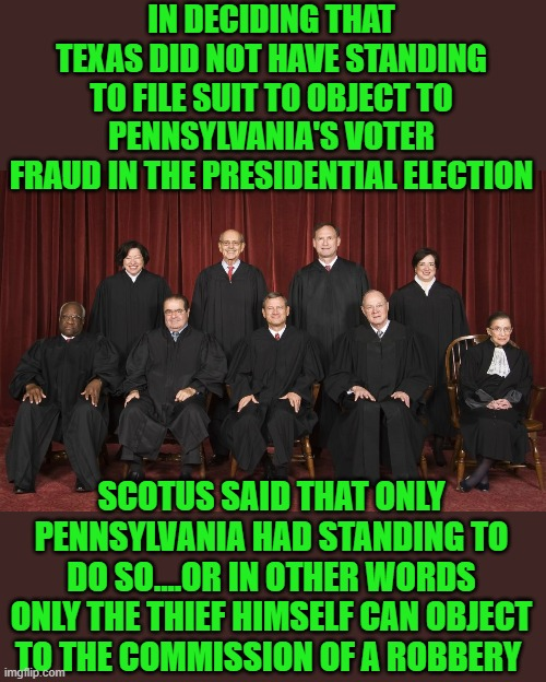 yep |  IN DECIDING THAT TEXAS DID NOT HAVE STANDING TO FILE SUIT TO OBJECT TO PENNSYLVANIA'S VOTER FRAUD IN THE PRESIDENTIAL ELECTION; SCOTUS SAID THAT ONLY PENNSYLVANIA HAD STANDING TO DO SO....OR IN OTHER WORDS ONLY THE THIEF HIMSELF CAN OBJECT TO THE COMMISSION OF A ROBBERY | image tagged in scotus,voter fraud,democrats,banana republic | made w/ Imgflip meme maker