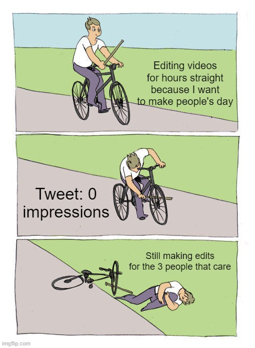 Making edits in a nutshell |  Editing videos for hours straight because I want to make people's day; Tweet: 0 impressions; Still making edits for the 3 people that care | image tagged in memes,bike fall,edit | made w/ Imgflip meme maker