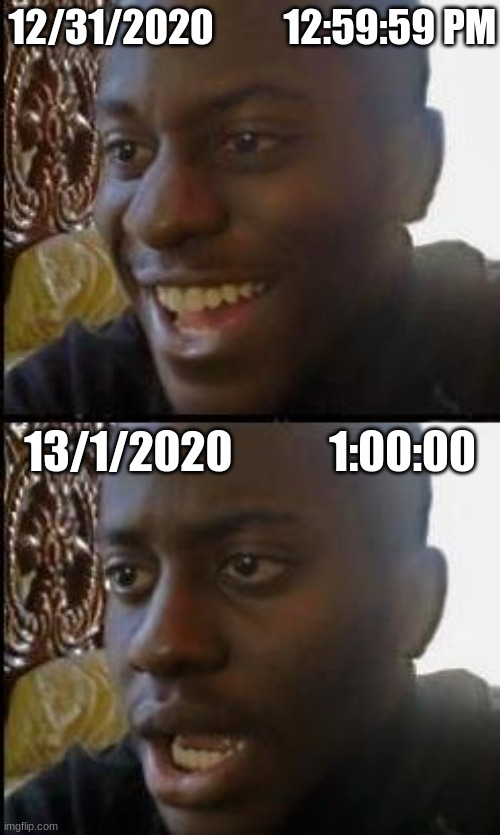 Waiting for 2020 to end |  12/31/2020         12:59:59 PM; 13/1/2020           1:00:00 | image tagged in disappointed black guy,2020,waiting,new year,new years,still waiting | made w/ Imgflip meme maker