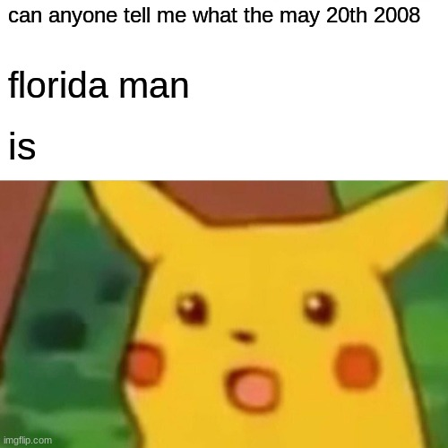 Surprised Pikachu |  can anyone tell me what the may 20th 2008; florida man; is | image tagged in memes,surprised pikachu | made w/ Imgflip meme maker