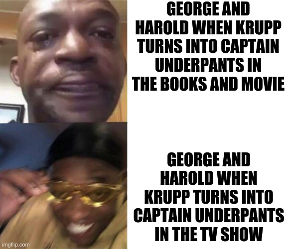 Black Guy Crying and Black Guy Laughing |  GEORGE AND HAROLD WHEN KRUPP TURNS INTO CAPTAIN UNDERPANTS IN THE BOOKS AND MOVIE; GEORGE AND HAROLD WHEN KRUPP TURNS INTO CAPTAIN UNDERPANTS IN THE TV SHOW | image tagged in black guy crying and black guy laughing | made w/ Imgflip meme maker