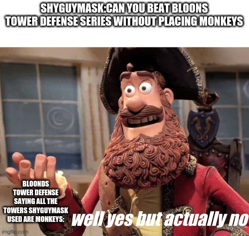 did shyguymask actually beat the btd series without monkeys? |  SHYGUYMASK:CAN YOU BEAT BLOONS TOWER DEFENSE SERIES WITHOUT PLACING MONKEYS; BLOONDS TOWER DEFENSE SAYING ALL THE TOWERS SHYGUYMASK USED ARE MONKEYS:; well yes but actually no | image tagged in well yes but actually no | made w/ Imgflip meme maker