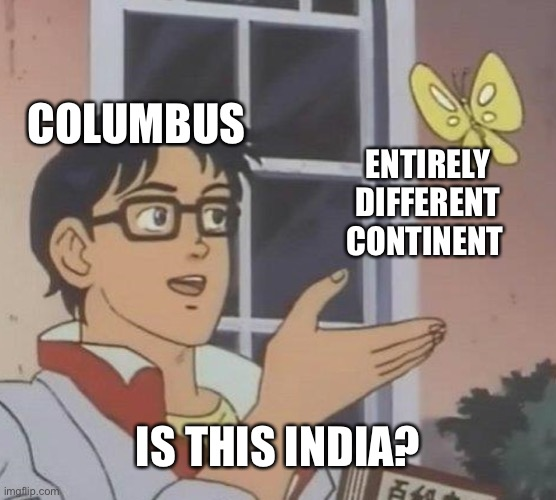 Is This A Pigeon |  COLUMBUS; ENTIRELY DIFFERENT CONTINENT; IS THIS INDIA? | image tagged in memes,is this a pigeon,is this india,columbus,americas | made w/ Imgflip meme maker