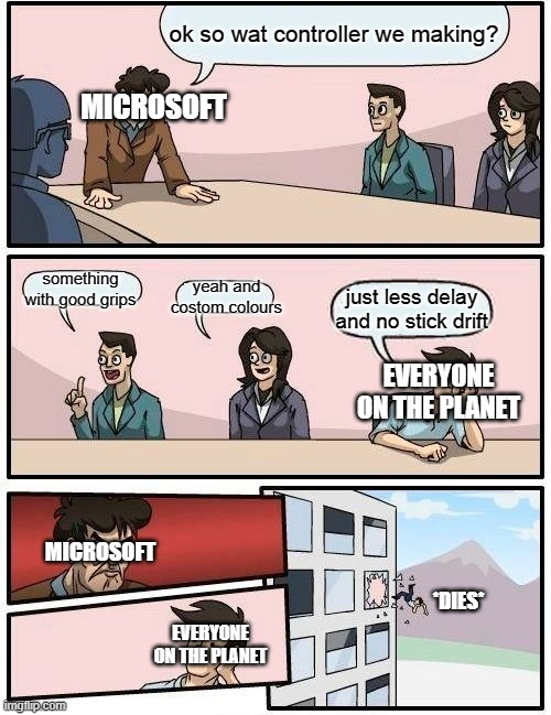 microsoft MAD |  ok so wat controller we making? MICROSOFT; something with good grips; yeah and costom colours; just less delay and no stick drift; EVERYONE ON THE PLANET; MICROSOFT; *DIES*; EVERYONE ON THE PLANET | image tagged in memes,microsoft,the comunity,comunity,funni,fun | made w/ Imgflip meme maker