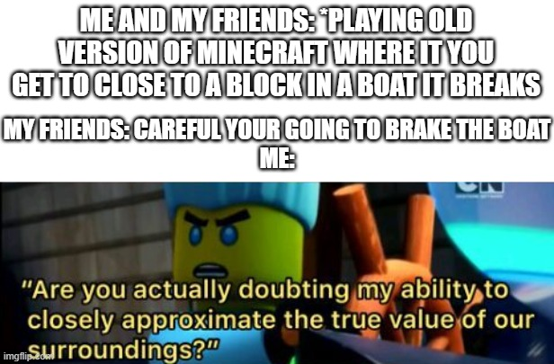 Every Time |  ME AND MY FRIENDS: *PLAYING OLD VERSION OF MINECRAFT WHERE IT YOU GET TO CLOSE TO A BLOCK IN A BOAT IT BREAKS; MY FRIENDS: CAREFUL YOUR GOING TO BRAKE THE BOAT ME: | image tagged in minecraft,friends,annoying,ninjago | made w/ Imgflip meme maker