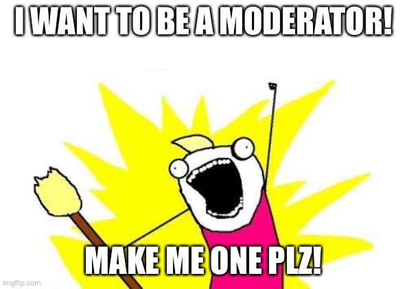 Make me a moderator |  I WANT TO BE A MODERATOR! MAKE ME ONE PLZ! | image tagged in memes,x all the y | made w/ Imgflip meme maker