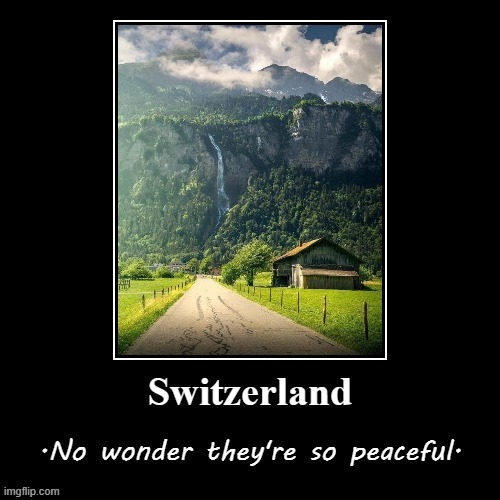 [Apropos of nothing: Switzerland] | image tagged in switzerland peaceful,switzerland,peaceful,nature,beautiful nature,demotivationals | made w/ Imgflip meme maker