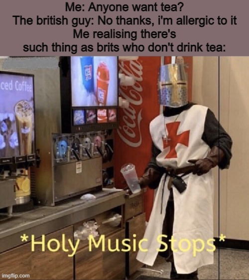 Holy music stops |  Me: Anyone want tea? The british guy: No thanks, i'm allergic to it Me realising there's such thing as brits who don't drink tea: | image tagged in holy music stops,memes,tea,england | made w/ Imgflip meme maker