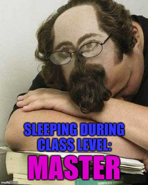 If you're not getting enough sleep in class... |  SLEEPING DURING CLASS LEVEL:; MASTER | image tagged in sleeping during class,memes,student,funny,catching some zzzz's,school | made w/ Imgflip meme maker