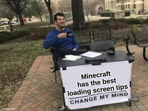 why you booing me i'm right |  Minecraft has the best loading screen tips; hi | image tagged in memes,change my mind | made w/ Imgflip meme maker
