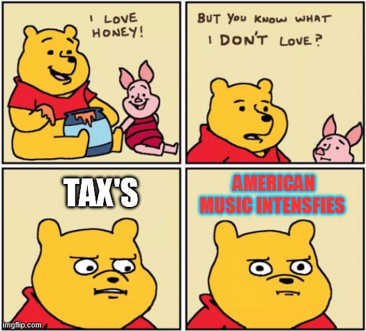 Whipoo |  AMERICAN MUSIC INTENSFIES; TAX'S | image tagged in upset pooh | made w/ Imgflip meme maker