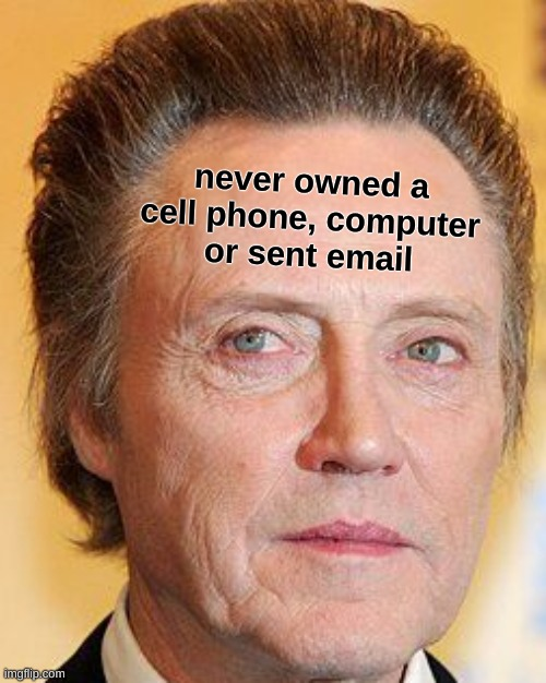 christopher walken |  never owned a cell phone, computer or sent email | image tagged in christopher walken,cell phone,computer,technology,independence,circle of life | made w/ Imgflip meme maker