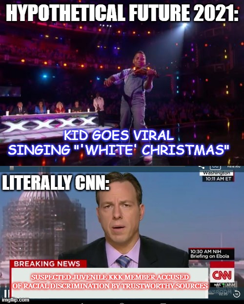 "It's a great song, really |  HYPOTHETICAL FUTURE 2021:; KID GOES VIRAL SINGING ""'WHITE' CHRISTMAS""; LITERALLY CNN:; SUSPECTED JUVENILE KKK MEMBER ACCUSED OF RACIAL DISCRIMINATION BY TRUSTWORTHY SOURCES 