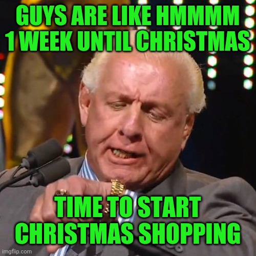 guys are like hmmm 1 week until christmas - time to start christmas shoppimg |  GUYS ARE LIKE HMMMM 1 WEEK UNTIL CHRISTMAS; TIME TO START CHRISTMAS SHOPPING | image tagged in ric flair looks at watch,christmas,funny,memes,meme,christmas shopping | made w/ Imgflip meme maker