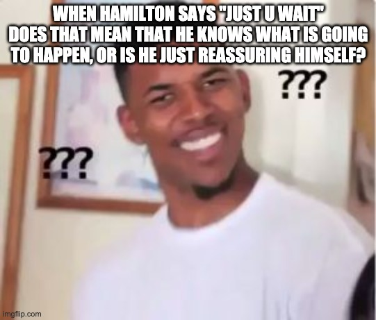 "huh? |  WHEN HAMILTON SAYS ""JUST U WAIT"" DOES THAT MEAN THAT HE KNOWS WHAT IS GOING TO HAPPEN, OR IS HE JUST REASSURING HIMSELF? 
