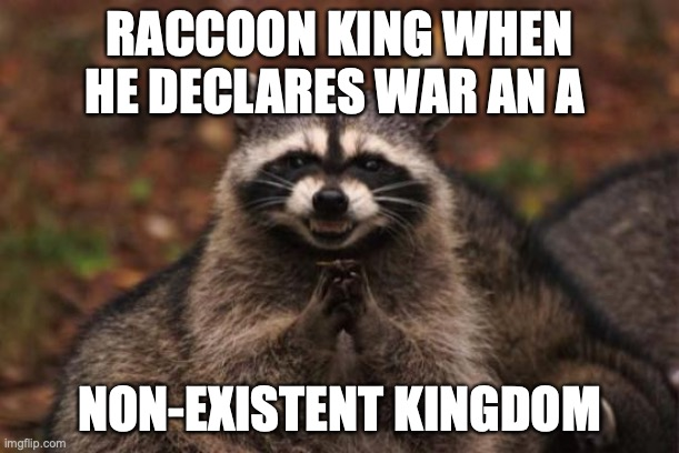 Evil racoon |  RACCOON KING WHEN HE DECLARES WAR AN A; NON-EXISTENT KINGDOM | image tagged in evil racoon | made w/ Imgflip meme maker