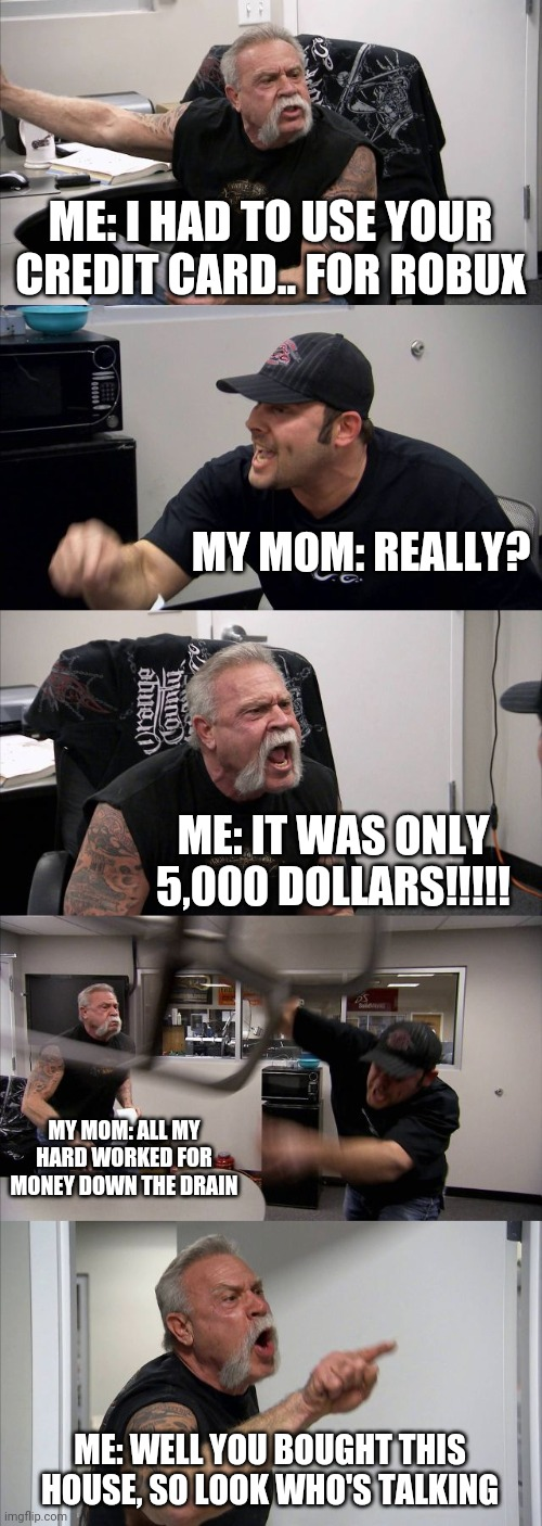 American Chopper Argument Meme |  ME: I HAD TO USE YOUR CREDIT CARD.. FOR ROBUX; MY MOM: REALLY? ME: IT WAS ONLY 5,000 DOLLARS!!!!! MY MOM: ALL MY HARD WORKED FOR MONEY DOWN THE DRAIN; ME: WELL YOU BOUGHT THIS HOUSE, SO LOOK WHO'S TALKING | image tagged in memes,american chopper argument | made w/ Imgflip meme maker