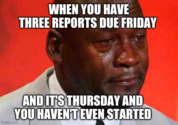 crying michael jordan |  WHEN YOU HAVE THREE REPORTS DUE FRIDAY; AND IT'S THURSDAY AND YOU HAVEN'T EVEN STARTED | image tagged in crying michael jordan | made w/ Imgflip meme maker
