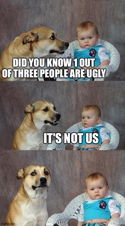 Get noooobbbbedddddd |  DID YOU KNOW 1 OUT OF THREE PEOPLE ARE UGLY; IT'S NOT US | image tagged in memes,dad joke dog | made w/ Imgflip meme maker