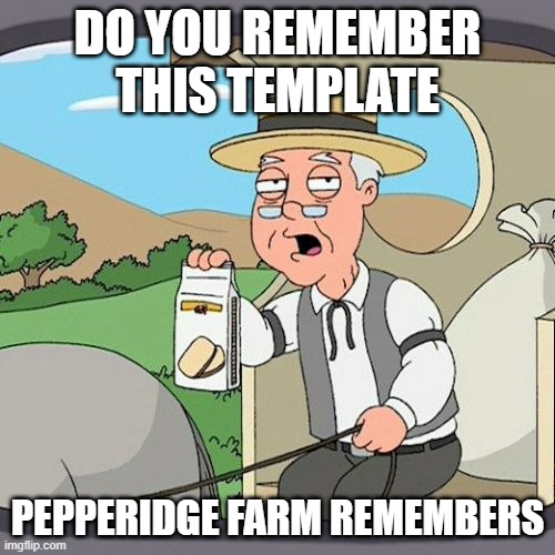 Pepperidge Farm Remembers Meme |  DO YOU REMEMBER THIS TEMPLATE; PEPPERIDGE FARM REMEMBERS | image tagged in memes,pepperidge farm remembers | made w/ Imgflip meme maker