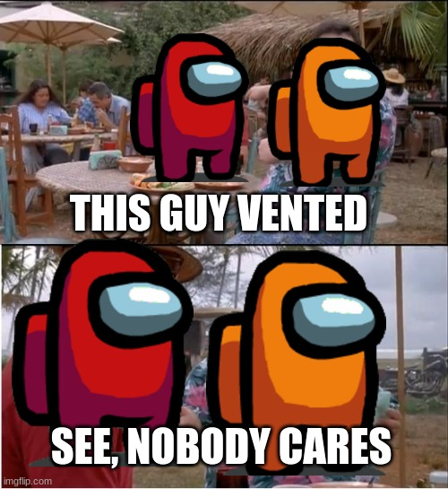 see, nobody cares |  THIS GUY VENTED; SEE, NOBODY CARES | image tagged in memes,see nobody cares | made w/ Imgflip meme maker