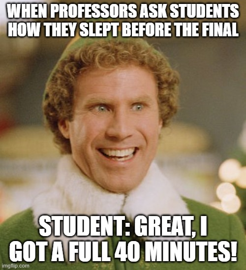 A Full 40 |  WHEN PROFESSORS ASK STUDENTS HOW THEY SLEPT BEFORE THE FINAL; STUDENT: GREAT, I GOT A FULL 40 MINUTES! | image tagged in memes,buddy the elf,finals | made w/ Imgflip meme maker
