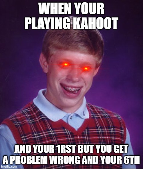 Bad Luck Brian |  WHEN YOUR PLAYING KAHOOT; AND YOUR 1RST BUT YOU GET A PROBLEM WRONG AND YOUR 6TH | image tagged in memes,bad luck brian | made w/ Imgflip meme maker