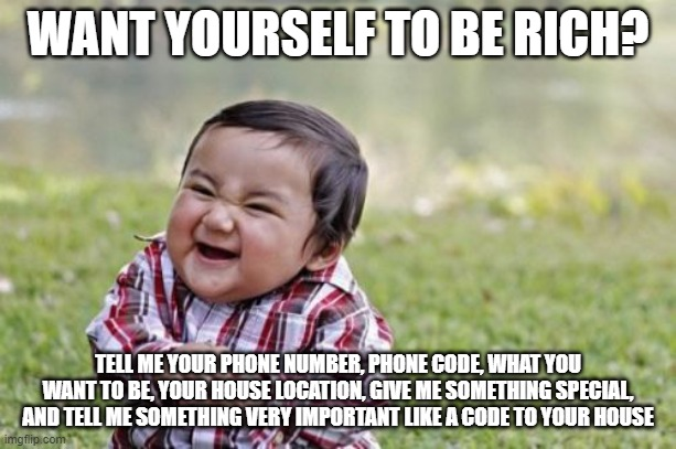 Evil Toddler |  WANT YOURSELF TO BE RICH? TELL ME YOUR PHONE NUMBER, PHONE CODE, WHAT YOU WANT TO BE, YOUR HOUSE LOCATION, GIVE ME SOMETHING SPECIAL, AND TELL ME SOMETHING VERY IMPORTANT LIKE A CODE TO YOUR HOUSE | image tagged in memes,evil toddler | made w/ Imgflip meme maker