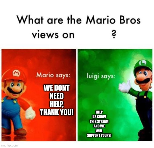 Help our stream |  HELP US GROW THIS STREAM AND WE WILL SUPPORT YOURS! WE DONT NEED HELP, THANK YOU! | image tagged in mario says luigi says | made w/ Imgflip meme maker