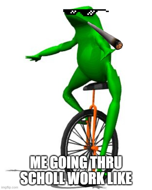 Dat Boi |  ME GOING THRU SCHOLL WORK LIKE | image tagged in memes,dat boi | made w/ Imgflip meme maker