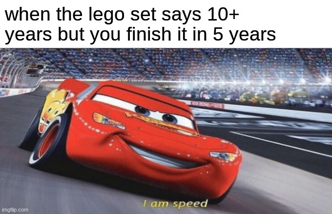 a funny meme funny a |  when the lego set says 10+ years but you finish it in 5 years | image tagged in i am speed | made w/ Imgflip meme maker