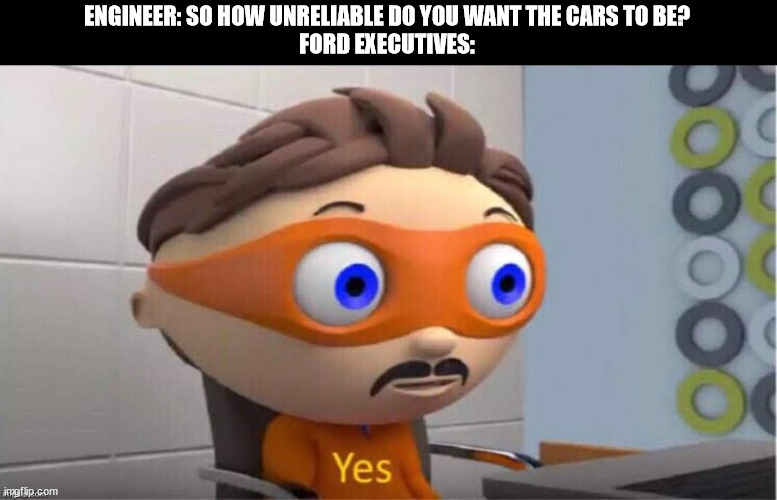 Ford |  ENGINEER: SO HOW UNRELIABLE DO YOU WANT THE CARS TO BE? FORD EXECUTIVES: | image tagged in protegent yes | made w/ Imgflip meme maker