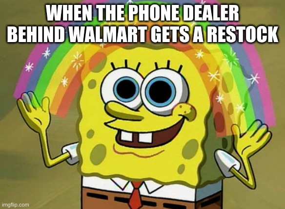 Walmart Dealer |  WHEN THE PHONE DEALER BEHIND WALMART GETS A RESTOCK | image tagged in memes,imagination spongebob | made w/ Imgflip meme maker