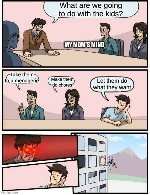 Boardroom Meeting Suggestion |  What are we going to do with the kids? MY MOM'S MIND; Take them to a menagerie; Make them do chores; Let them do what they want | image tagged in memes,boardroom meeting suggestion | made w/ Imgflip meme maker
