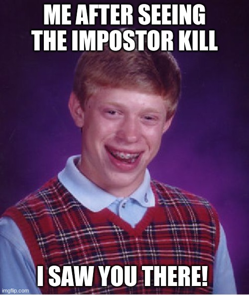 Among Us be like... |  ME AFTER SEEING THE IMPOSTOR KILL; I SAW YOU THERE! | image tagged in memes,bad luck brian | made w/ Imgflip meme maker