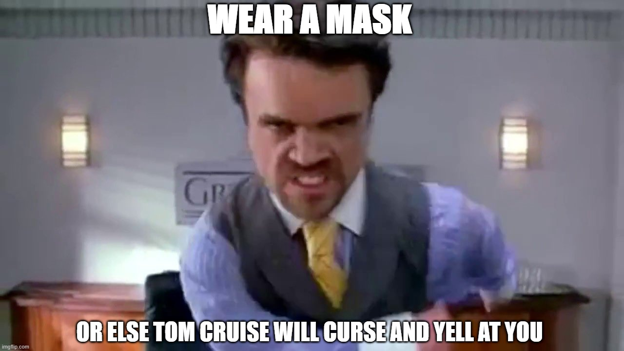 Tom Cruise Rant |  WEAR A MASK; OR ELSE TOM CRUISE WILL CURSE AND YELL AT YOU | image tagged in funny,tom cruise,rant,peter dinklage,wear a mask | made w/ Imgflip meme maker