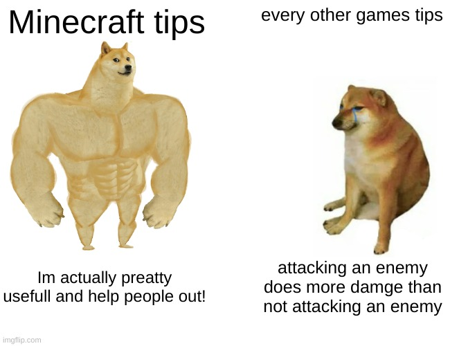Buff Doge vs. Cheems Meme | Minecraft tips every other games tips Im actually preatty usefull and help people out! attacking an enemy does more damge than not attacking | image tagged in memes,buff doge vs cheems | made w/ Imgflip meme maker