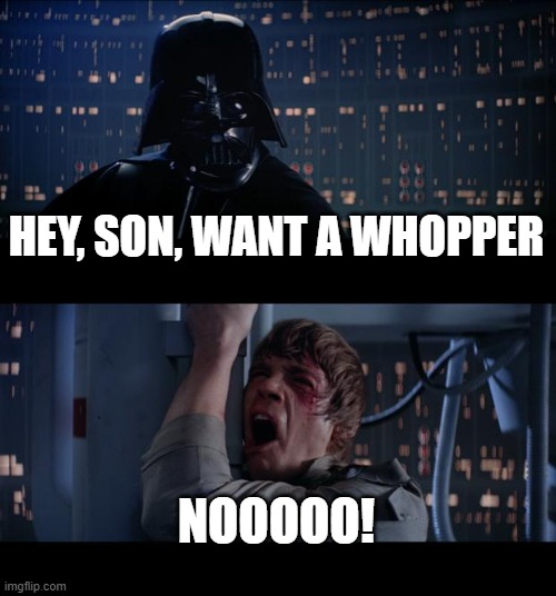Star Wars No |  HEY, SON, WANT A WHOPPER; NOOOOO! | image tagged in memes,star wars no | made w/ Imgflip meme maker
