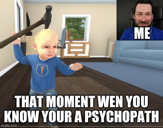 captinsauce |  ME; THAT MOMENT WEN YOU KNOW YOUR A PSYCHOPATH | image tagged in memes,psycho | made w/ Imgflip meme maker
