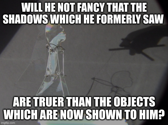 Cave Allegory Meme |  WILL HE NOT FANCY THAT THE SHADOWS WHICH HE FORMERLY SAW; ARE TRUER THAN THE OBJECTS WHICH ARE NOW SHOWN TO HIM? | image tagged in plato,cave,shadows,philosophy | made w/ Imgflip meme maker