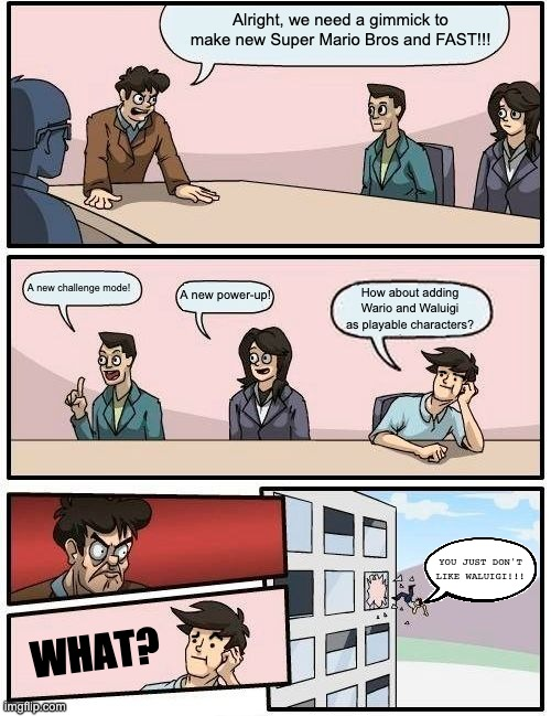 Board Meeting at Nintendo. |  Alright, we need a gimmick to make new Super Mario Bros and FAST!!! A new challenge mode! A new power-up! How about adding Wario and Waluigi as playable characters? YOU JUST DON'T LIKE WALUIGI!!! WHAT? | image tagged in memes,boardroom meeting suggestion,nintendo,super mario bros,waluigi,gimmicks | made w/ Imgflip meme maker