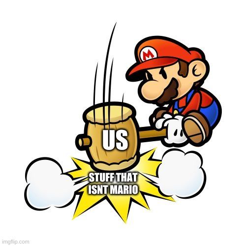 Mario Hammer Smash |  US; STUFF THAT ISNT MARIO | image tagged in memes,mario hammer smash | made w/ Imgflip meme maker